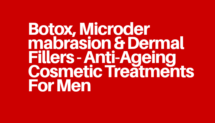 Botox, Microdermabrasion & Dermal Fillers - Anti-Ageing Cosmetic Treatments For Men