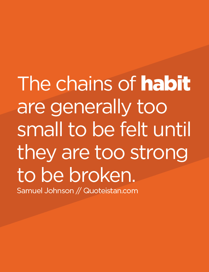 The chains of habit are generally too small to be felt until they are too strong to be broken.