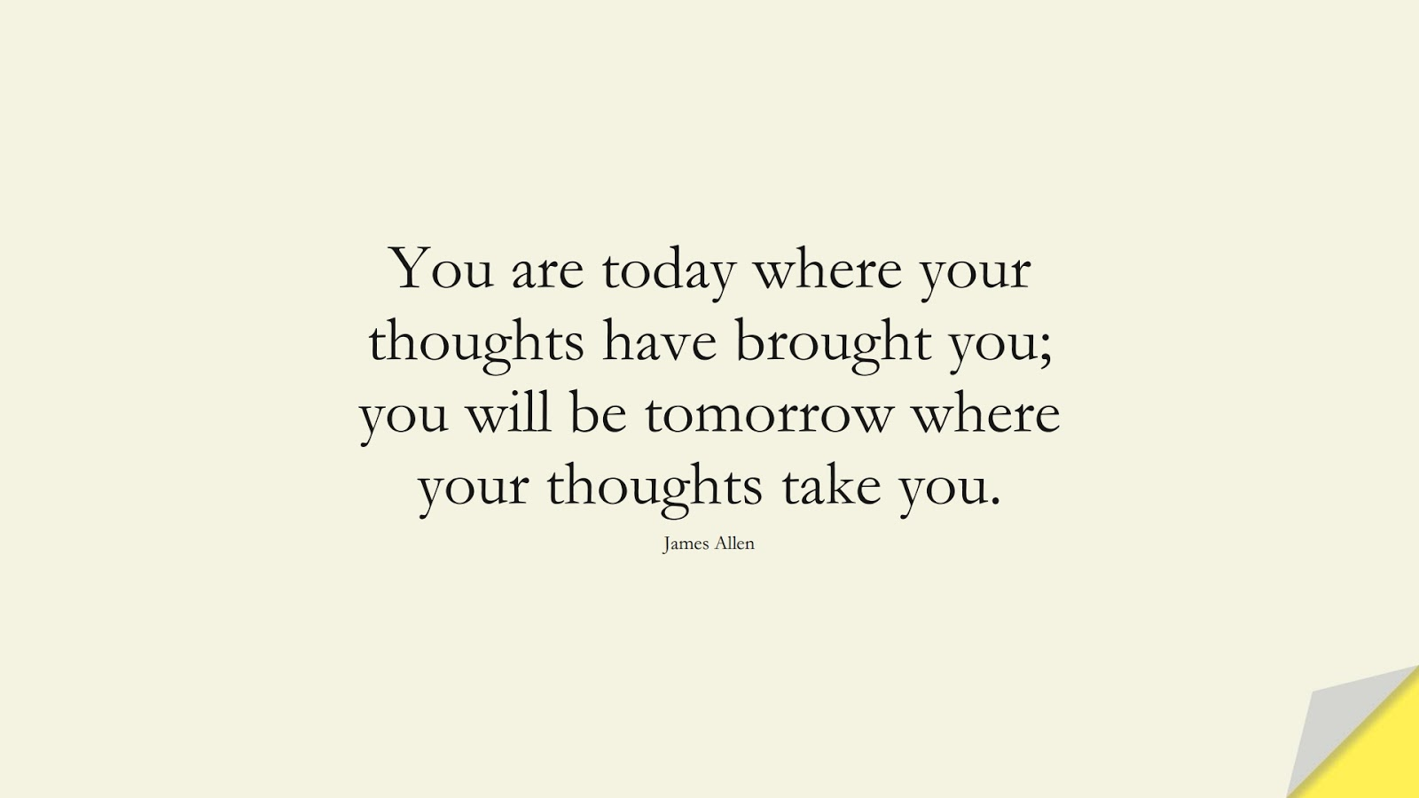 You are today where your thoughts have brought you; you will be tomorrow where your thoughts take you. (James Allen);  #MoneyQuotes