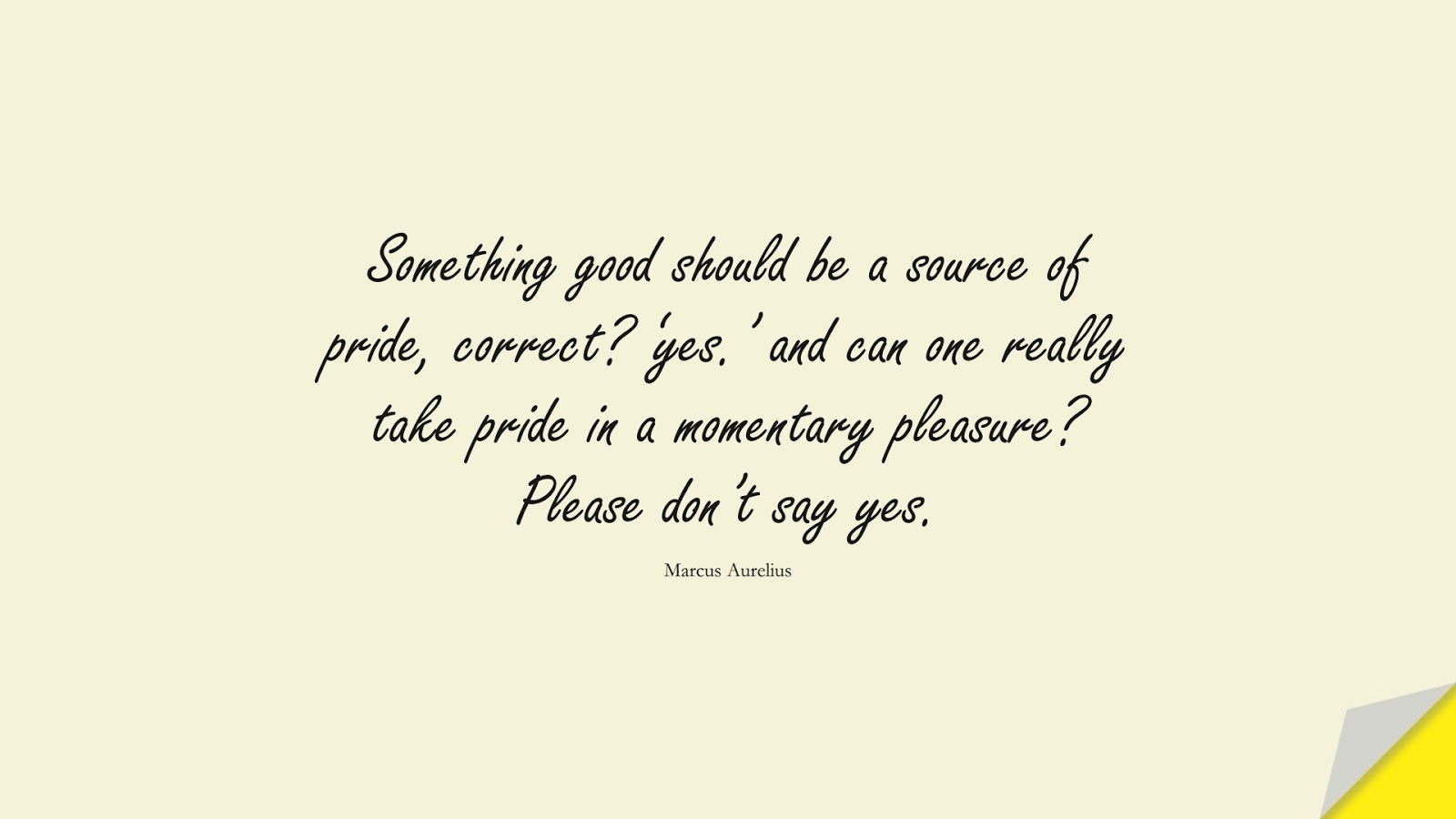 Something good should be a source of pride, correct? 'yes.' and can one really take pride in a momentary pleasure? Please don't say yes. (Marcus Aurelius);  #MarcusAureliusQuotes