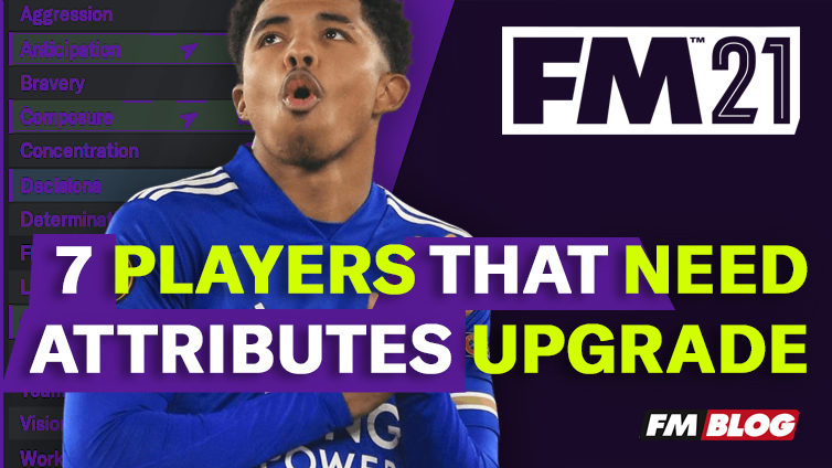 7 Players That Need Upgrade to Their Attributes in Football Manager 2021