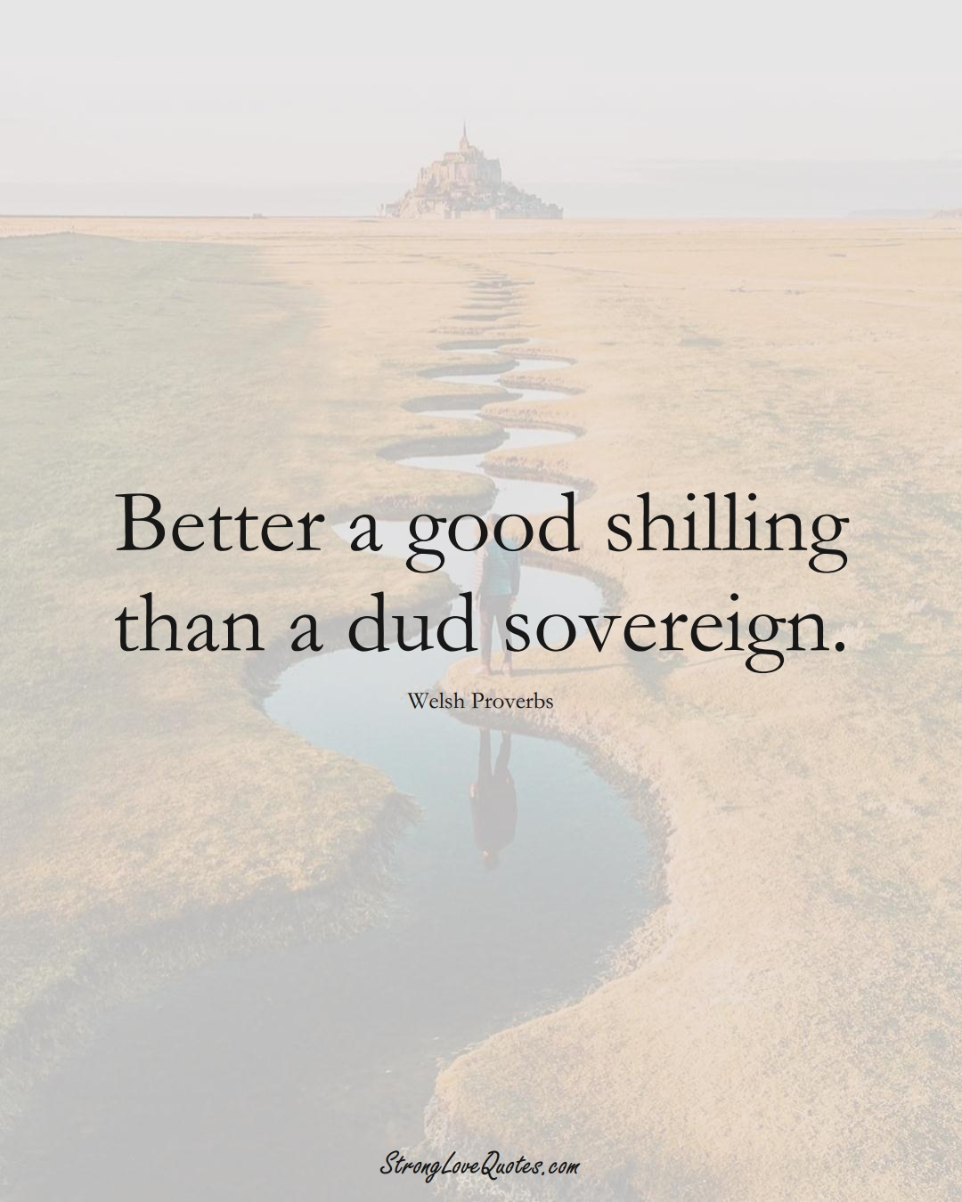 Better a good shilling than a dud sovereign. (Welsh Sayings);  #EuropeanSayings