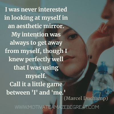 "Aesthetic Quotes And Beautiful Sayings With Deep Meaning:  ""I was never interested in looking at myself in an aesthetic mirror. My intention was always to get away from myself, though I knew perfectly well that I was using myself. Call it a little game between 'I' and 'me.'"" - Marcel Duchamp"