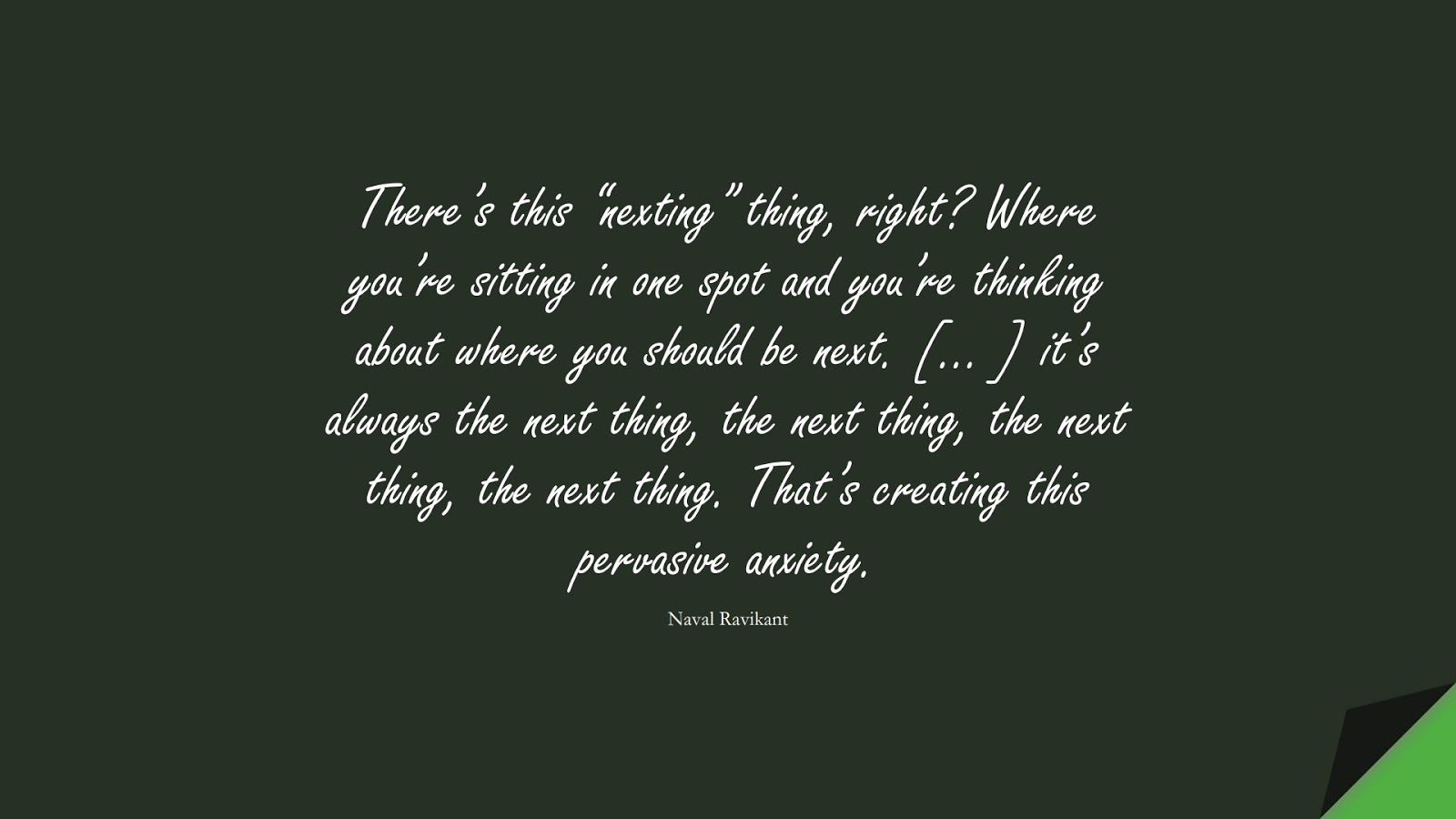 """There's this """"nexting"""" thing, right? Where you're sitting in one spot and you're thinking about where you should be next. [… ] it's always the next thing, the next thing, the next thing, the next thing. That's creating this pervasive anxiety. (Naval Ravikant);  #AnxietyQuotes"""