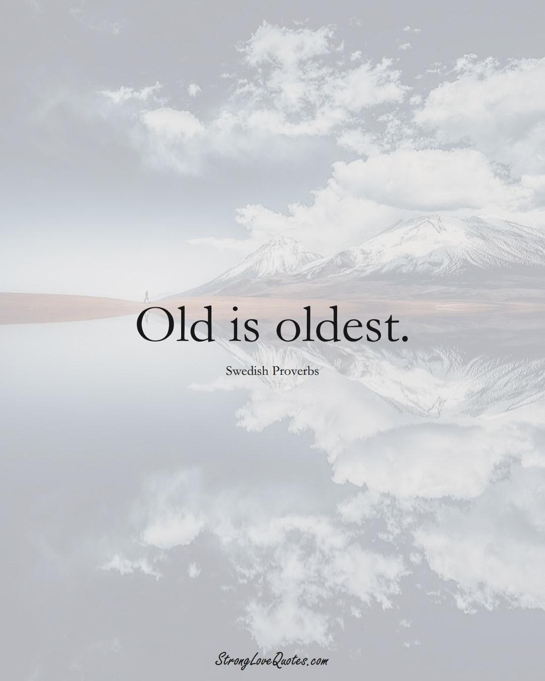 Old is oldest. (Swedish Sayings);  #EuropeanSayings