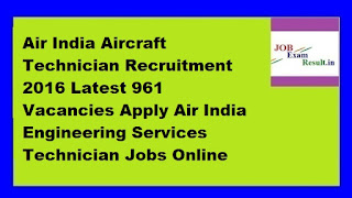Air India Aircraft Technician Recruitment 2016 Latest 961 Vacancies Apply Air India Engineering Services Technician Jobs Online
