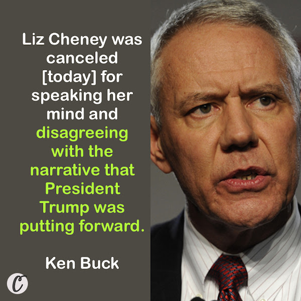 Liz Cheney was canceled [today] for speaking her mind and disagreeing with the narrative that President Trump was putting forward. — Rep. Ken Buck, a conservative Colorado Republican