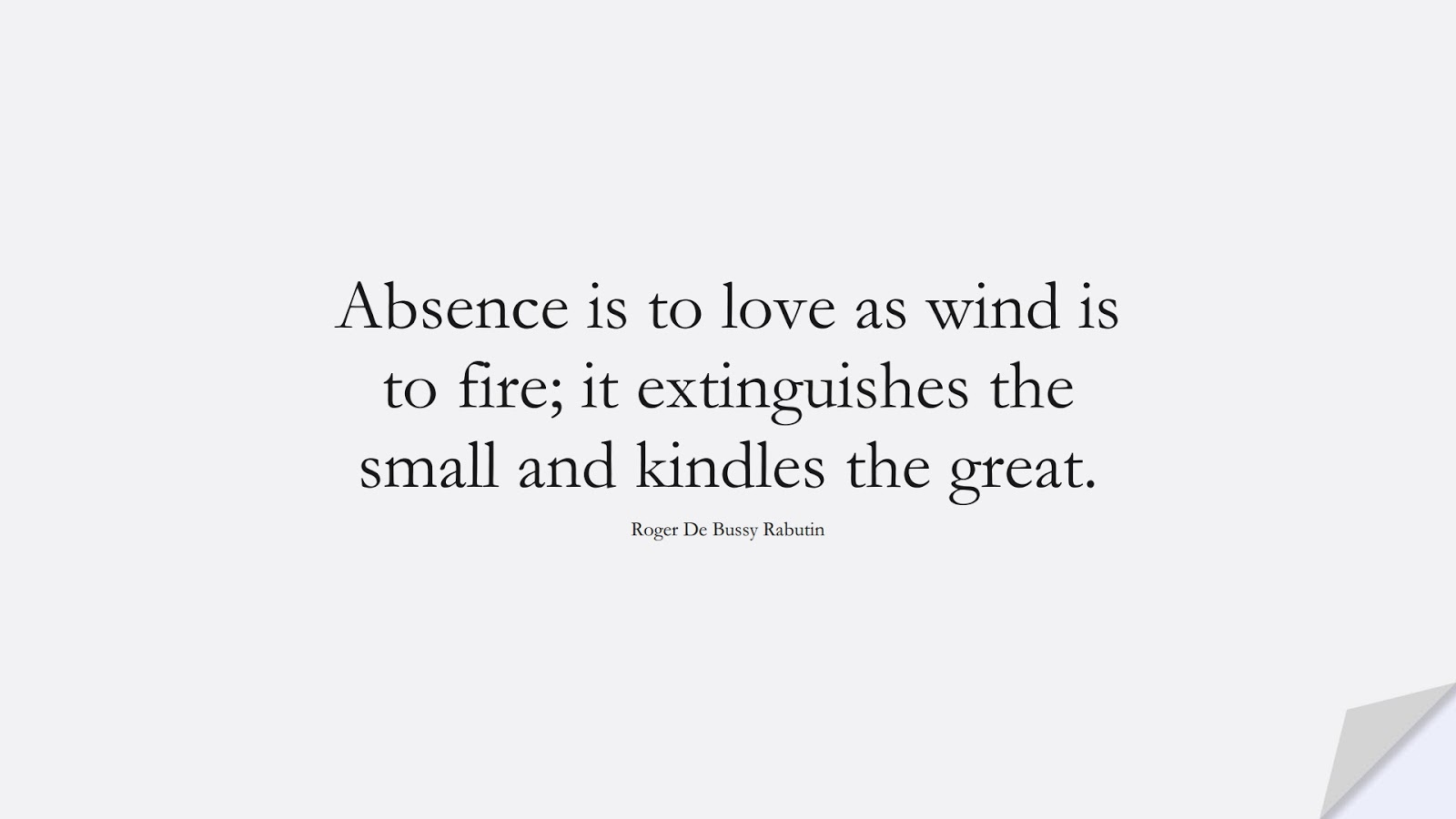 Absence is to love as wind is to fire; it extinguishes the small and kindles the great. (Roger De Bussy Rabutin);  #LoveQuotes