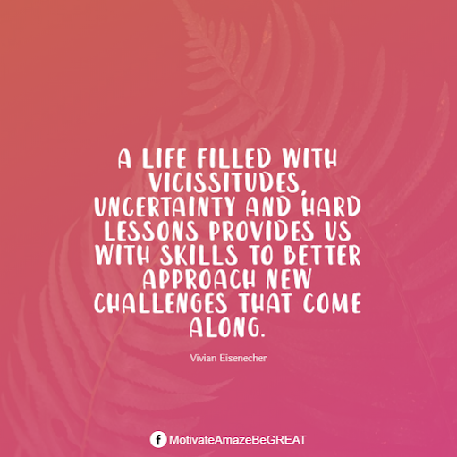 "Inspirational Quotes About Life And Struggles: ""A life filled with vicissitudes, uncertainty and hard lessons provides us with skills to better approach new challenges that come along."" - Vivian Eisenecher"