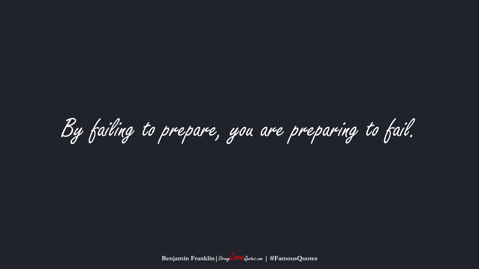 By failing to prepare, you are preparing to fail. (Benjamin Franklin);  #FamousQuotes