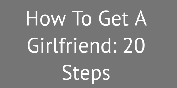 How To Get A Girlfriend: 20 Steps To Make Her Choose You 1