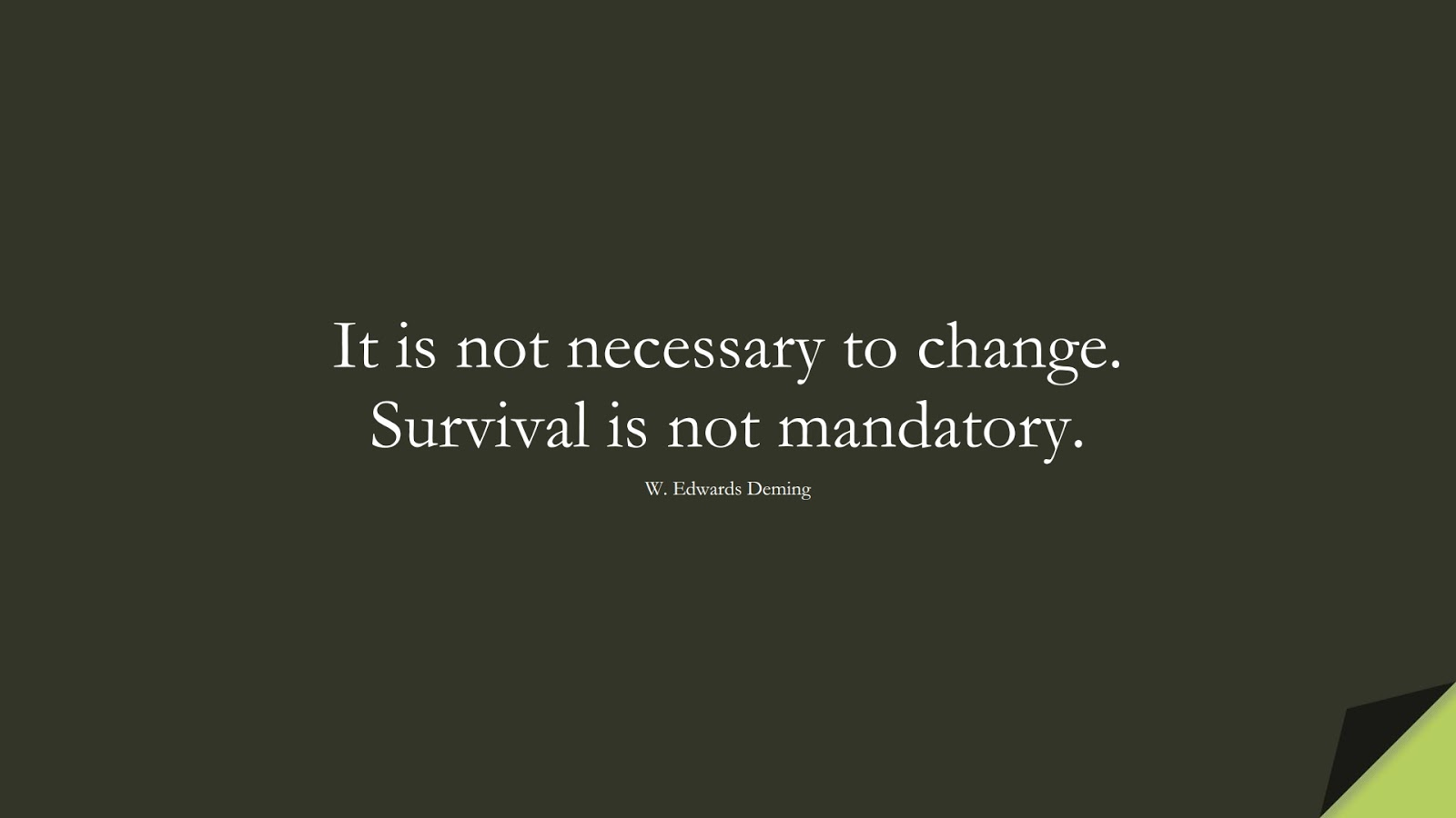 It is not necessary to change. Survival is not mandatory. (W. Edwards Deming);  #ChangeQuotes