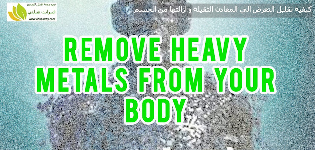 كيفية تقليل التعرض الي المعادن الثقيلة و ازالتها من الجسم