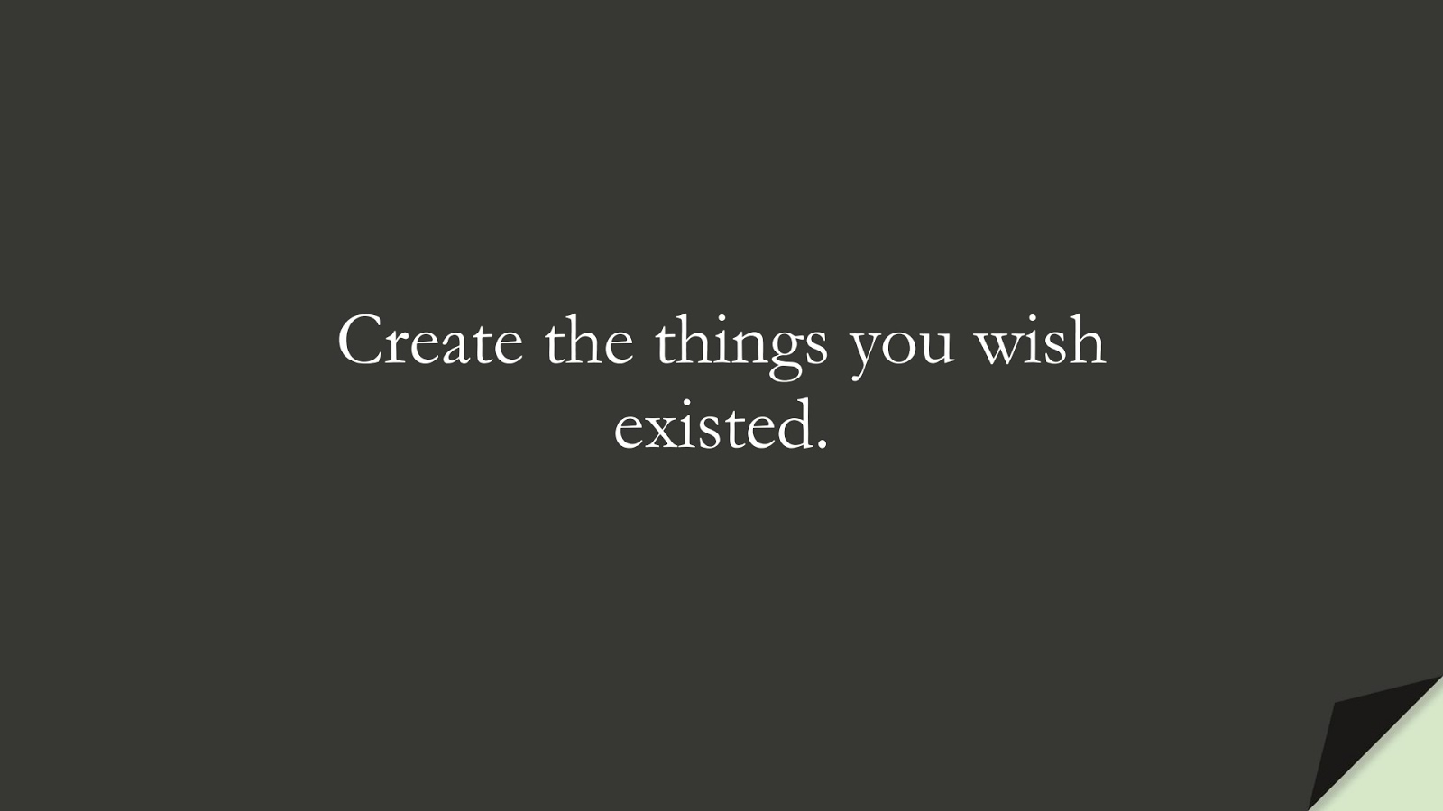Create the things you wish existed.FALSE