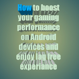How to boost your gaming performance on Android devices and enjoy lag free experiance
