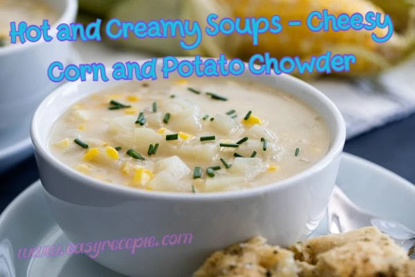 Hot and Creamy Soups - Cheesy Corn and Potato Chowder