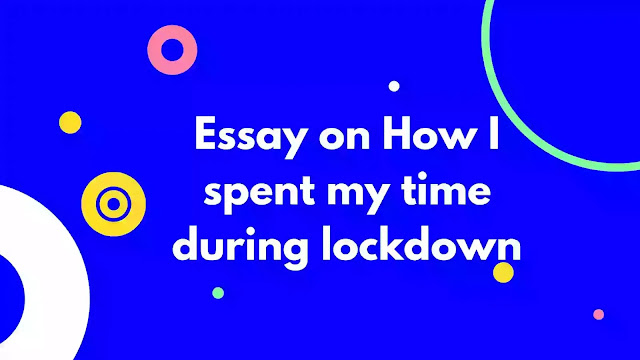 Essay on How I spent my time during lockdown