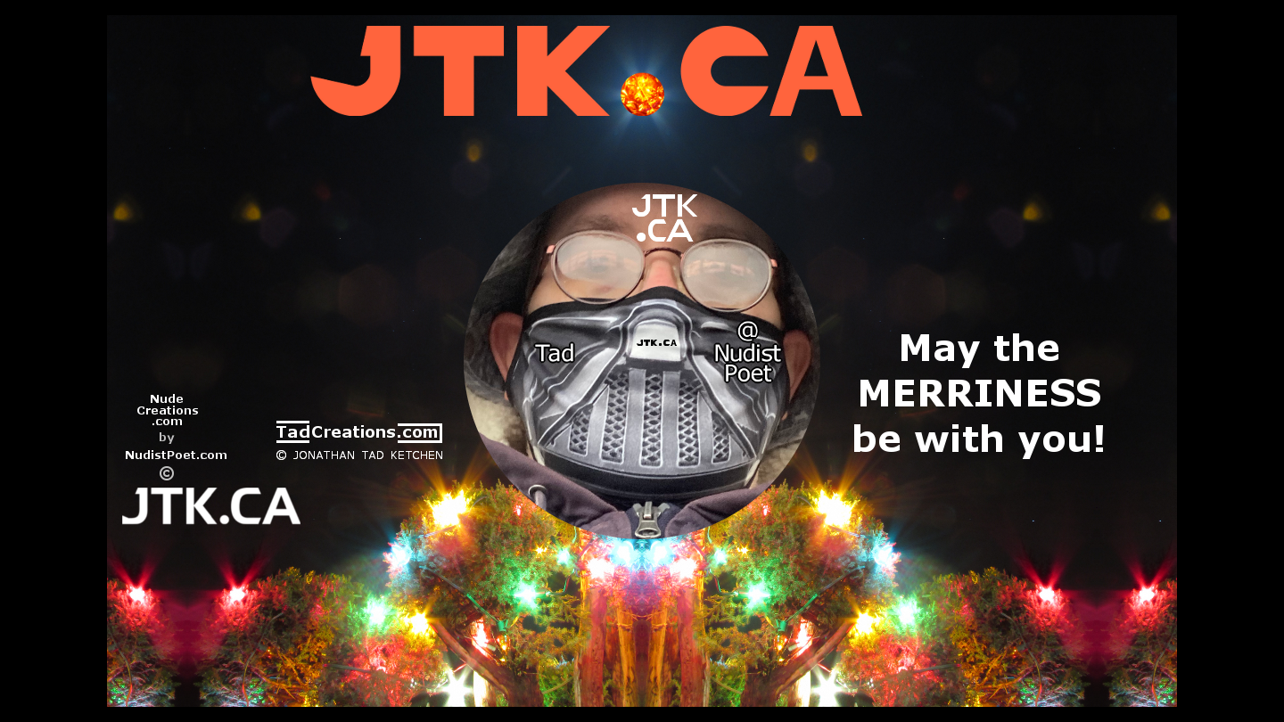 May the MERRINESS be with you! — Love, Tad ( JTK.CA ) @NudistPoet a.k.a. Jonathan Tad Ketchen