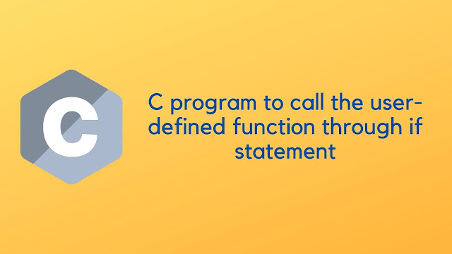 C program to call the user-defined function through if statement