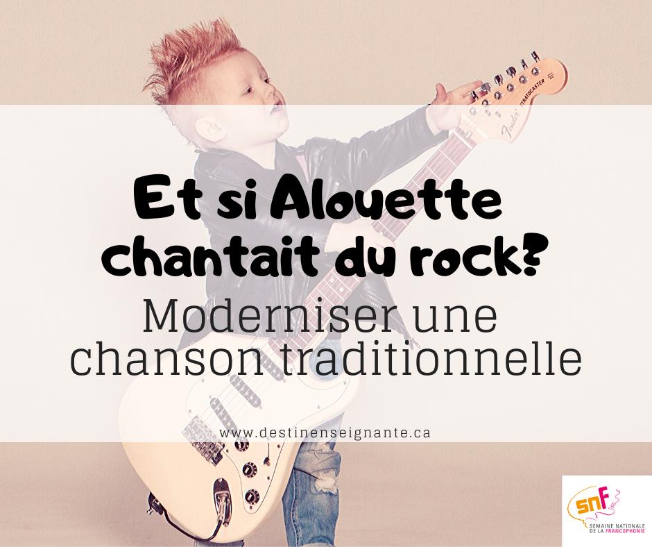 Et si Alouette chantait du rock? Moderniser une chanson traditionnelle avec ses élèeves. Semaine nationale de la francophonie SNF, ACELF, Le fabuleux destin d'une enseignante. Activité pédagogique.