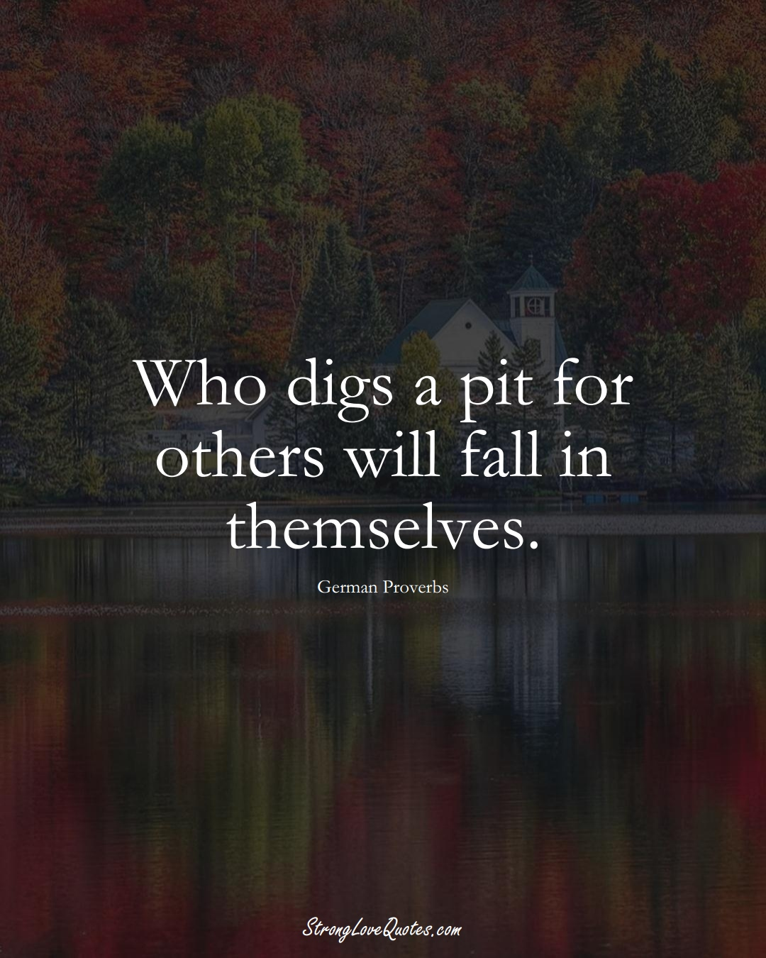 Who digs a pit for others will fall in themselves. (German Sayings);  #EuropeanSayings