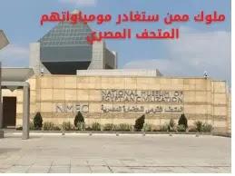 المتحف القومي للحضارة بعد موكب نقل أربعة ملوك ممن ستغادر مومياواتهم المتحف