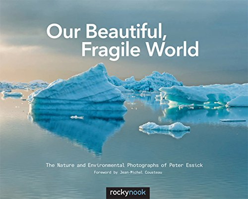 Our Beautiful, Fragile World  The Nature and Environmental Photographs of Peter Essick by Peter Essick