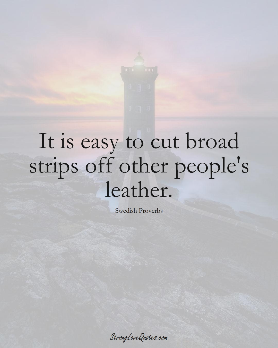 It is easy to cut broad strips off other people's leather. (Swedish Sayings);  #EuropeanSayings