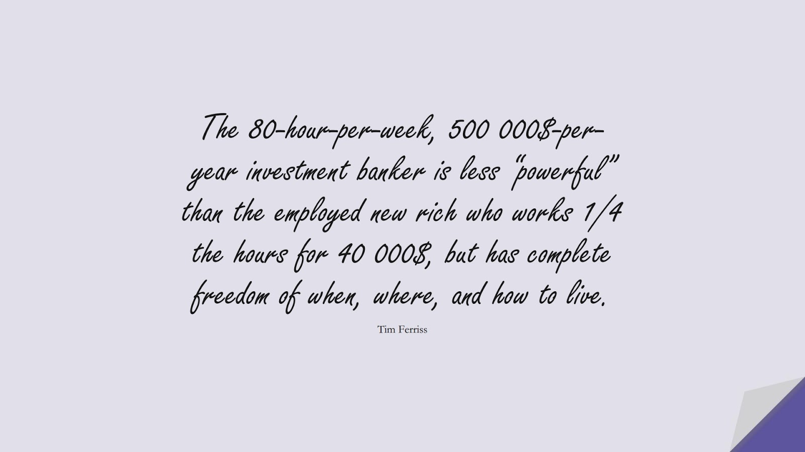"""The 80-hour-per-week, 500 000$-per-year investment banker is less """"powerful"""" than the employed new rich who works 1/4 the hours for 40 000$, but has complete freedom of when, where, and how to live. (Tim Ferriss);  #TimFerrissQuotes"""