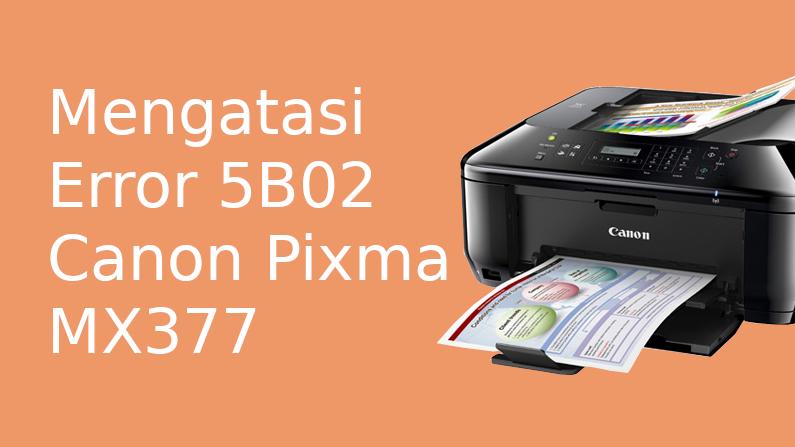 Cara Reset Dan Mengatasi Error 5b02 Printer Canon Pixma Mx377 Akses Blog