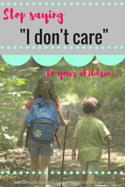 "Mom2MomEd Blog: Stop saying ""I don't care"" to your children"