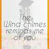 The Wind chimes Reminds me Of You