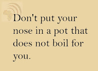 Don't put your nose in a pot that does not boil for you.