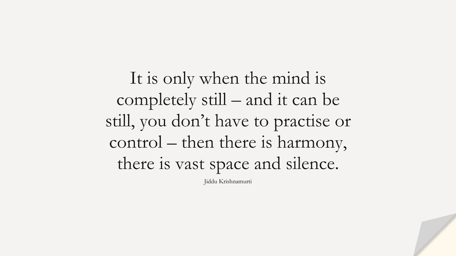 It is only when the mind is completely still – and it can be still, you don't have to practise or control – then there is harmony, there is vast space and silence. (Jiddu Krishnamurti);  #CalmQuotes