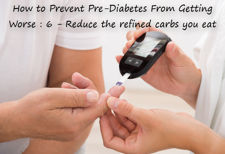 How to Prevent Pre-Diabetes From Getting Worse : 6 - Reduce the refined carbs you eat
