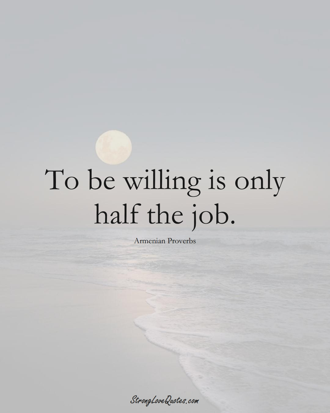 To be willing is only half the job. (Armenian Sayings);  #AsianSayings