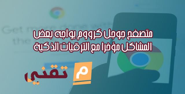 متصفح جوجل كرووم يواجه بعض المشاكل مؤخرًا مع الترقيات الذكية