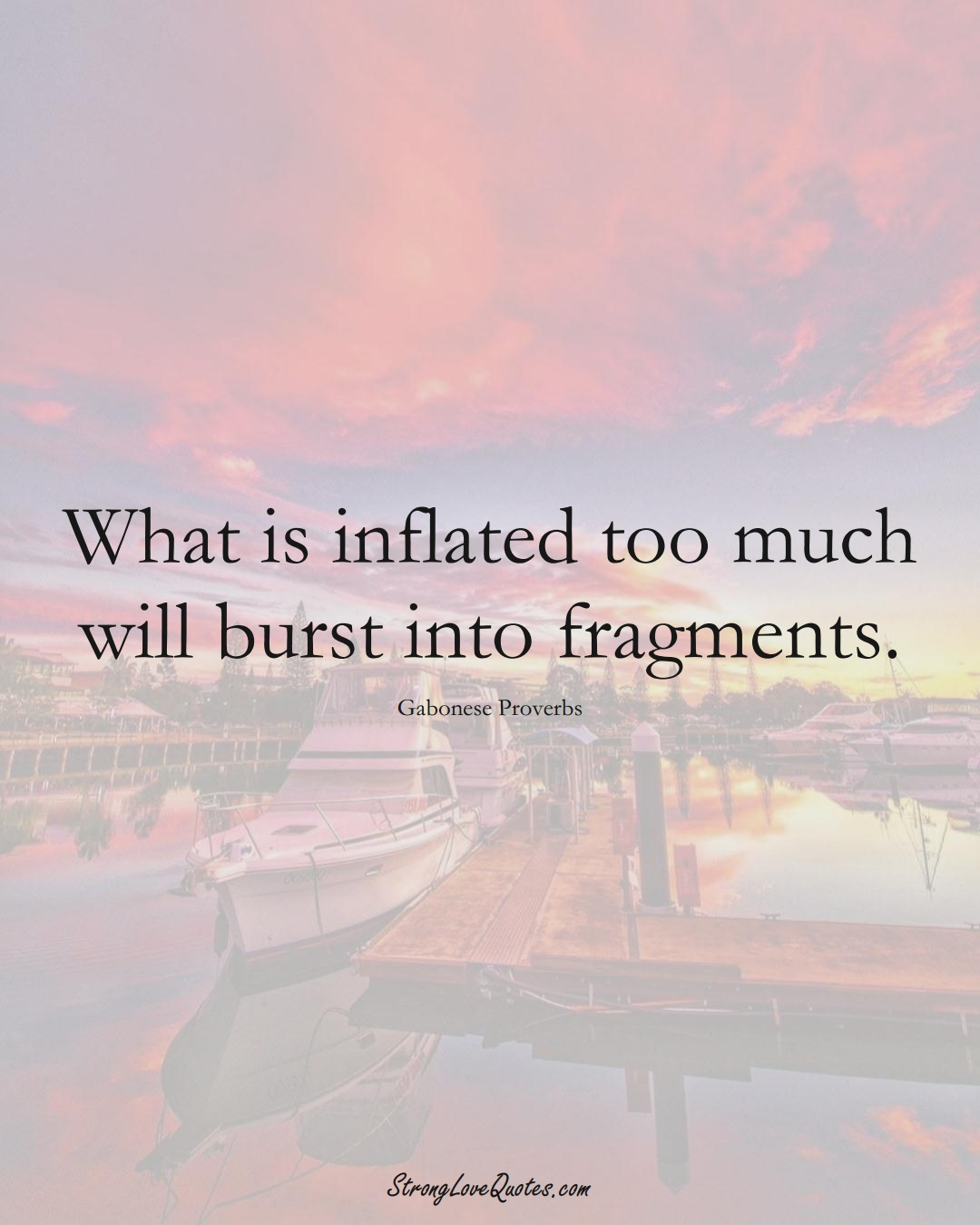 What is inflated too much will burst into fragments. (Gabonese Sayings);  #AfricanSayings