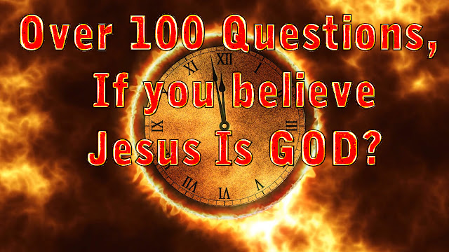 Over 100 Questions, If you believe Jesus Is GOD?