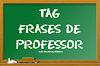 Tag #107: Frases de Professor