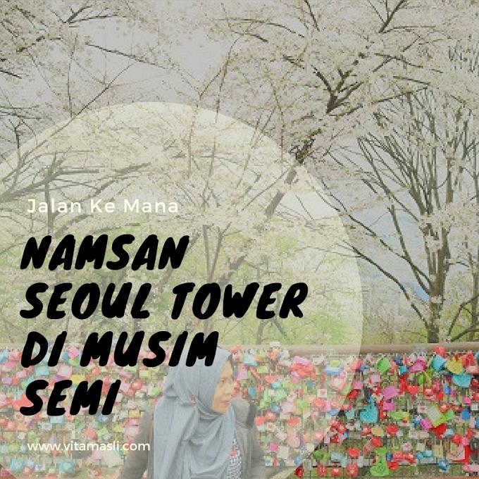 Jalan Ke Mana : Namsan Seoul Tower di Musim Semi