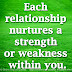 Each relationship nurtures a strength or weakness within you.