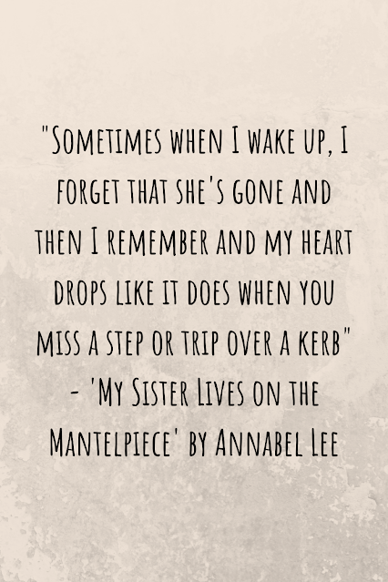 """Grey background with black writing that reads: """"Sometimes when I wake up, I forget that she's gone and then I remember and my heart drops like it does when you miss a step or trip over a kerb"""" - 'My Sister Lives on the Mantelpiece' by Annabel Lee"""