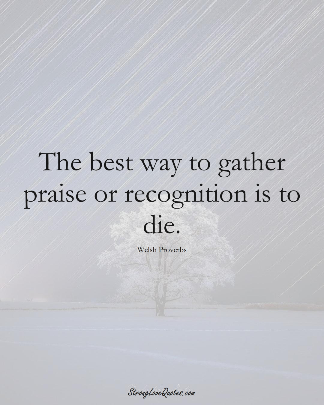 The best way to gather praise or recognition is to die. (Welsh Sayings);  #EuropeanSayings