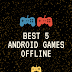 Top 5 Best Android Games Offline- Without Internet - 2019