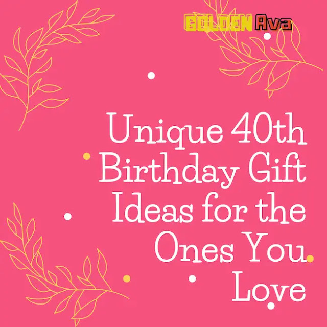 Unique 40th Birthday Gift Ideas for the Ones You Love