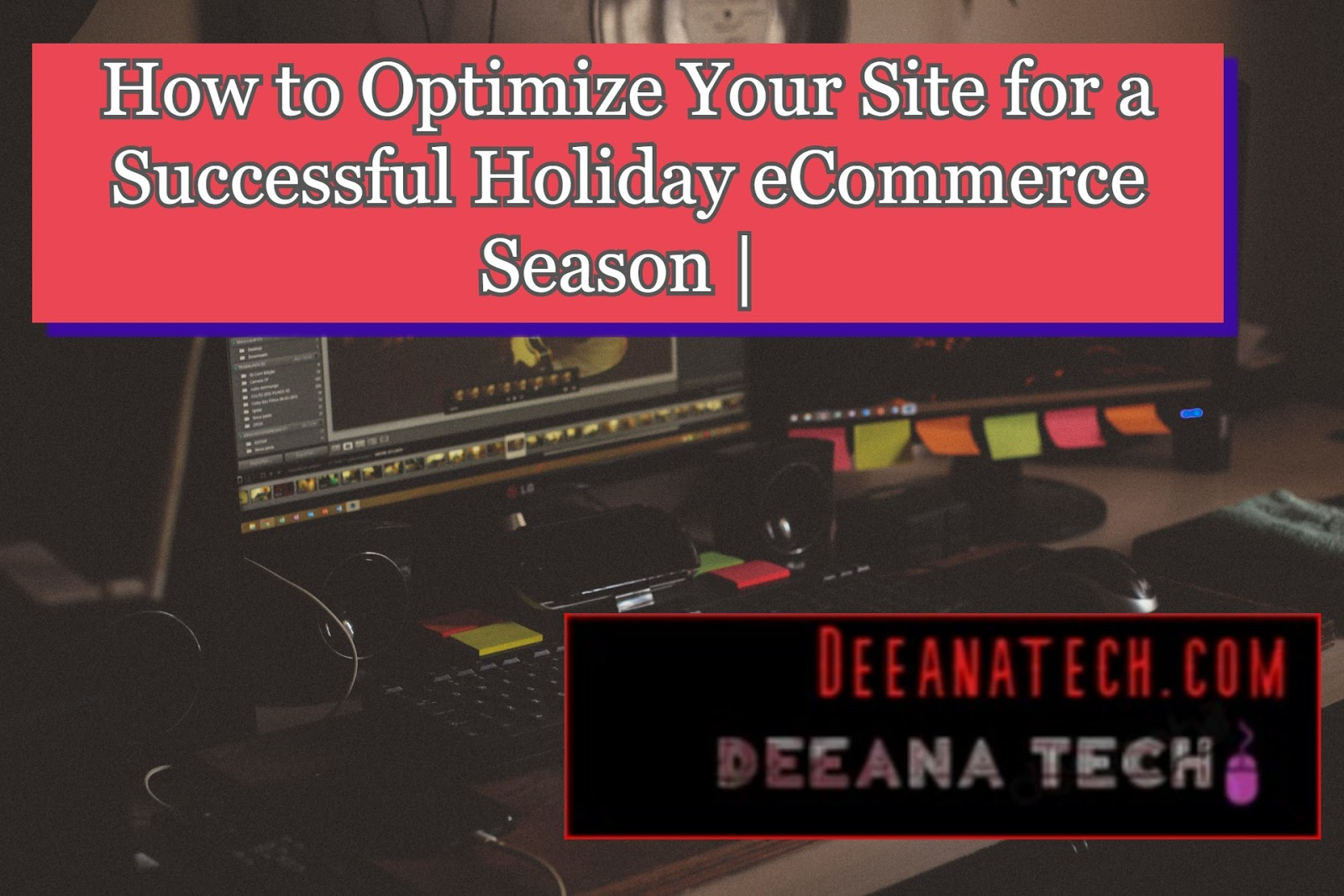 How to Optimize Your Site for a Successful Holiday eCommerce Season | deeanatech.com