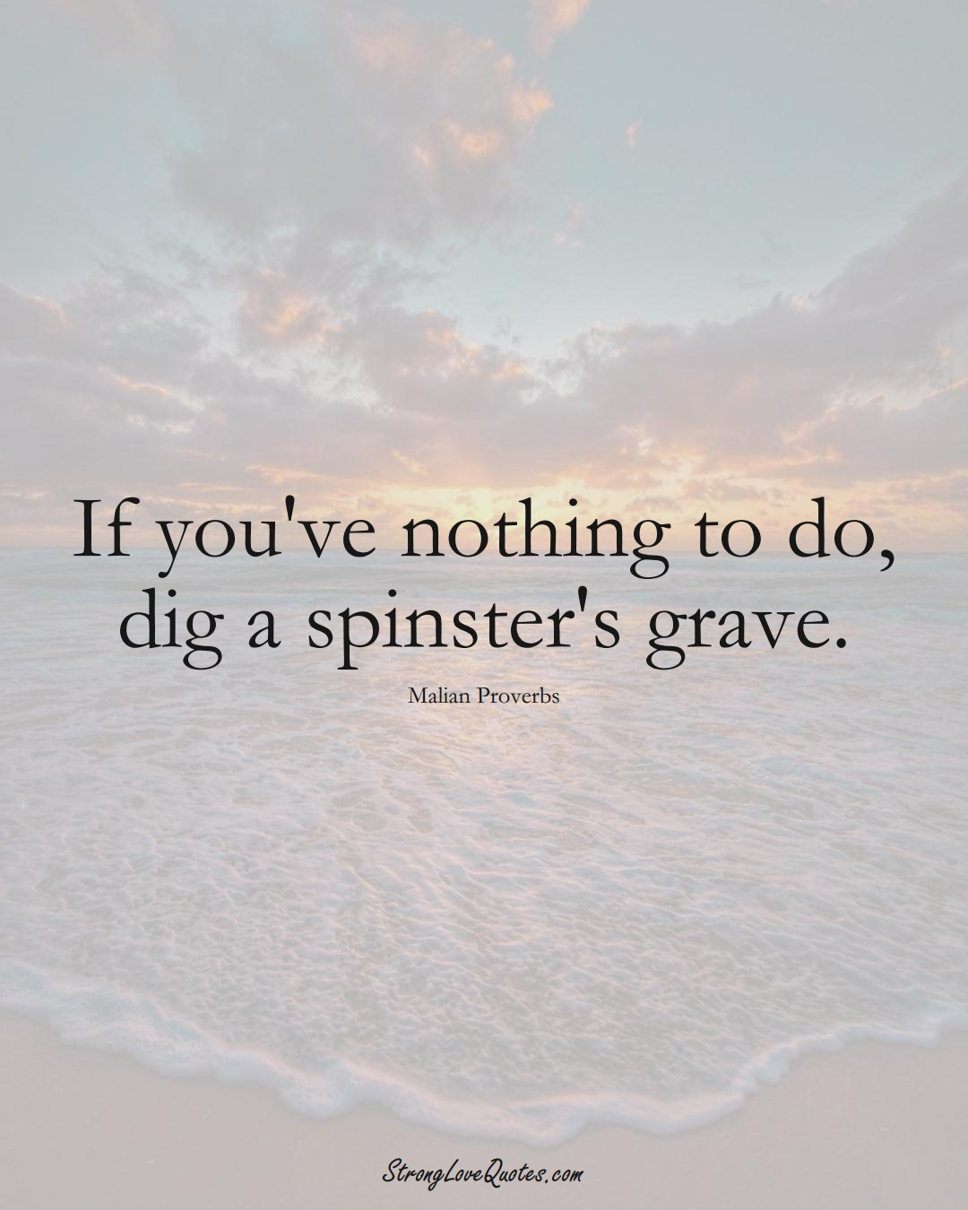 If you've nothing to do, dig a spinster's grave. (Malian Sayings);  #AfricanSayings