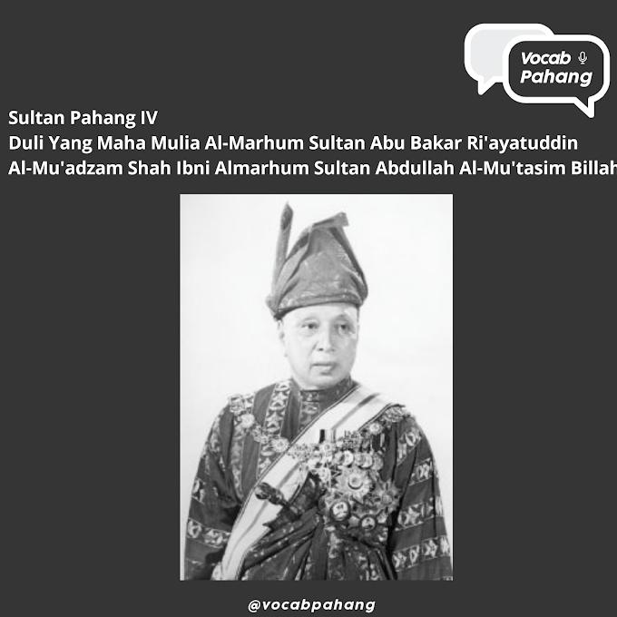 Sultan Pahang IV : Duli Yang Maha Mulia Al-Marhum Sultan Abu Bakar Ri'ayatuddin Al-Mu'adzam Shah Ibni Al-Marhum Sultan Abdullah Al-Mu'tasim Billah