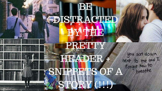 BE DISTRACTED BY THE PRETTY HEADER + SNIPPETS OF A STORY